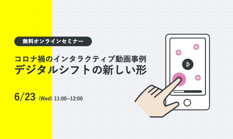 6/23(水)コロナ禍のインタラクティブ動画事例~デジタルシフトの新しい形~